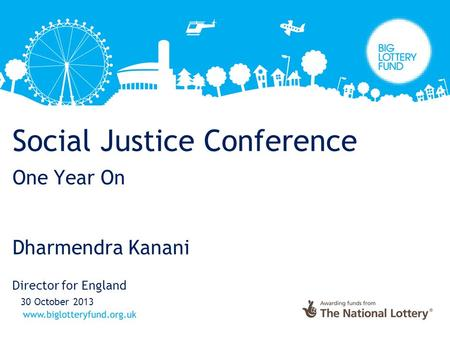 Social Justice Conference One Year On Dharmendra Kanani Director for England 30 October 2013.