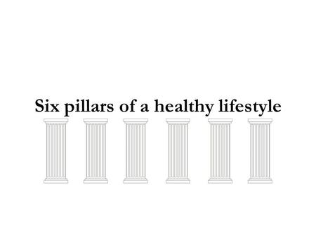 Six pillars of a healthy lifestyle. Drink plenty of Water Major importance to all living things, is water (up to 60% of the human adult body). Water helps.