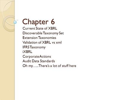 Chapter 6 Current State of XBRL Discoverable Taxonomy Set Extension Taxonomies Validation of XBRL vs xml IFRS Taxonomy iXBRL Corporate Actions Audit Data.