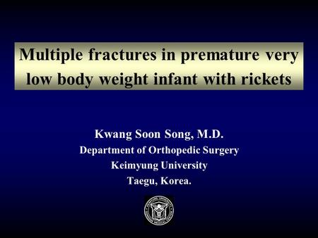 Multiple fractures in premature very low body weight infant with rickets Kwang Soon Song, M.D. Department of Orthopedic Surgery Keimyung University Taegu,