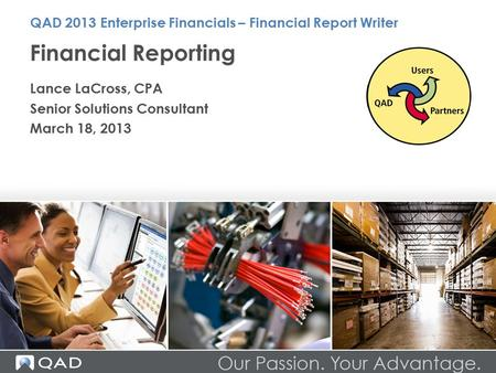 Financial Reporting Lance LaCross, CPA Senior Solutions Consultant March 18, 2013 QAD 2013 Enterprise Financials – Financial Report Writer.
