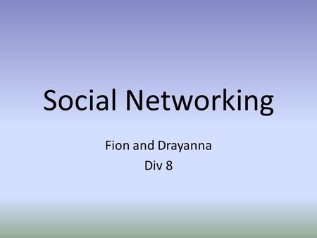 Social Networking Fion and Drayanna Div 8. What is social networking? Online websites that allow people to meet new people and share: – Hobbies – Interests.
