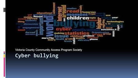 Cyber bullying Victoria County Community Access Program Society.