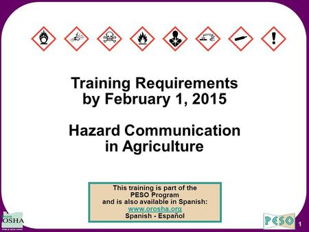 1 Training Requirements by February 1, 2015 Hazard Communication in Agriculture This training is part of the PESO Program and is also available in Spanish: