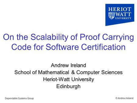© Andrew IrelandDependable Systems Group On the Scalability of Proof Carrying Code for Software Certification Andrew Ireland School of Mathematical & Computer.