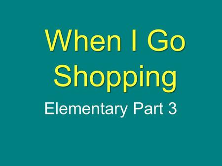 When I Go Shopping Elementary Part 3. S T O R Y M A P Title: Set: Characters: Plot Event 1 Event 2 Event 3 Event 4 Event 5 Event 6 Event 7 Outcome My.