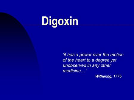Digoxin 'it has a power over the motion of the heart to a degree yet unobserved in any other medicine…' Withering, 1775.