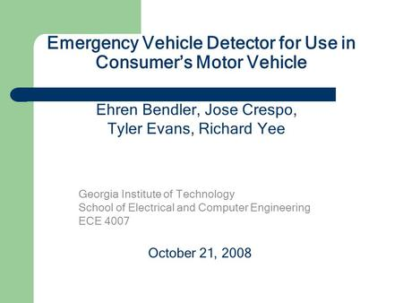Emergency Vehicle Detector for Use in Consumer's Motor Vehicle Georgia Institute of Technology School of Electrical and Computer Engineering ECE 4007.