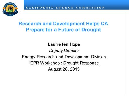 C A L I F O R N I A E N E R G Y C O M M I S S I O N Research and Development Helps CA Prepare for a Future of Drought Laurie ten Hope Deputy Director Energy.