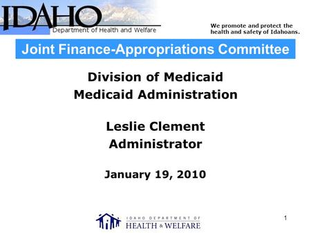 We promote and protect the health and safety of Idahoans. 1 Joint Finance-Appropriations Committee Division of Medicaid Medicaid Administration Leslie.