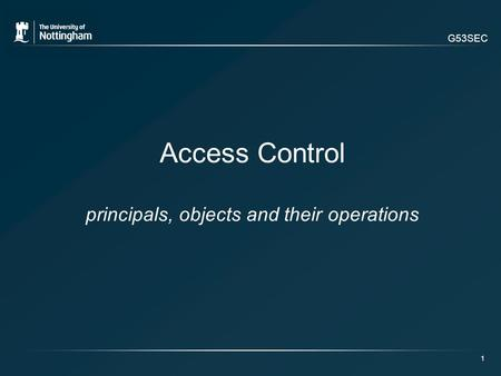 G53SEC 1 Access Control principals, objects and their operations.