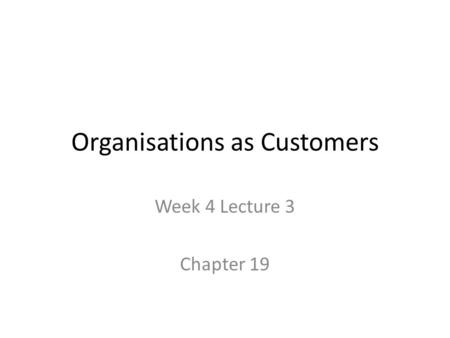 Organisations as Customers Week 4 Lecture 3 Chapter 19.