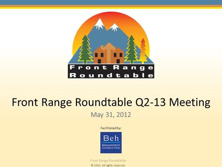 © 2012. All rights reserved. Front Range Roundtable Front Range Roundtable Q2-13 Meeting May 31, 2012 Facilitated by:
