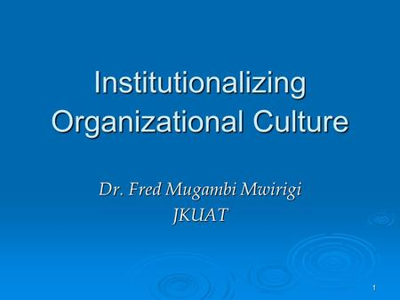 1 Institutionalizing Organizational Culture Dr. Fred Mugambi Mwirigi JKUAT.