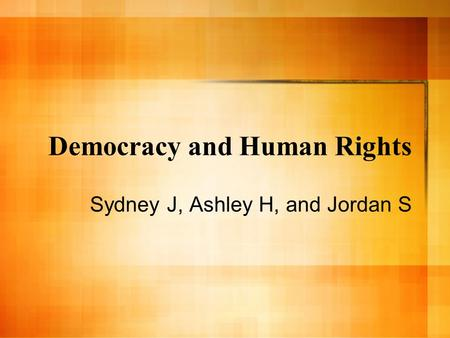 Democracy and Human Rights Sydney J, Ashley H, and Jordan S.