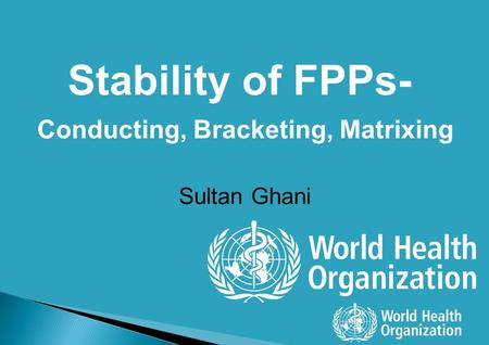 Stability of FPPs- Conducting, Bracketing, Matrixing Sultan Ghani.