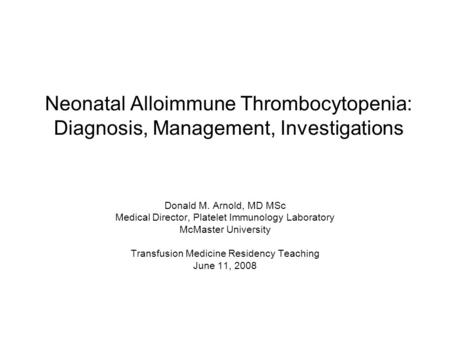 Neonatal Alloimmune Thrombocytopenia: Diagnosis, Management, Investigations Donald M. Arnold, MD MSc Medical Director, Platelet Immunology Laboratory McMaster.