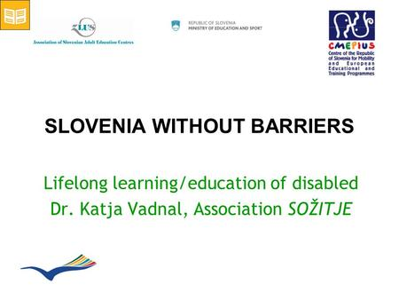 SLOVENIA WITHOUT BARRIERS Lifelong learning/education of disabled Dr. Katja Vadnal, Association SOŽITJE.