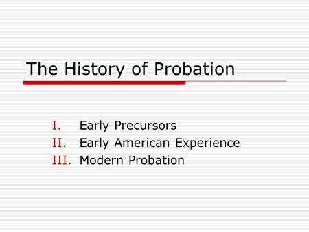 The History of Probation I.Early Precursors II.Early American Experience III.Modern Probation.