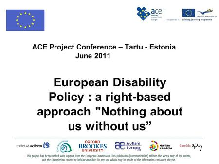ACE Project Conference – Tartu - Estonia June 2011 European Disability Policy : a right-based approach Nothing about us without us""