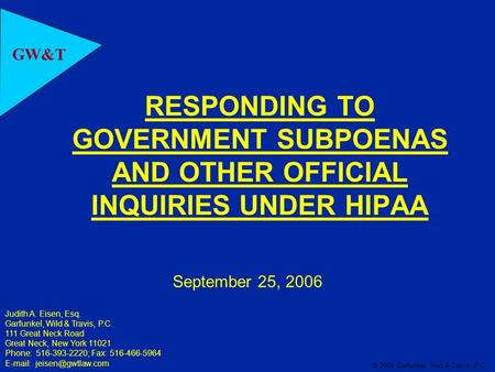 GW&T © 2006 Garfunkel, Wild & Travis, P.C. RESPONDING TO GOVERNMENT SUBPOENAS AND OTHER OFFICIAL INQUIRIES UNDER HIPAA September 25, 2006 Judith A. Eisen,