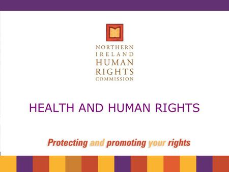 HEALTH AND HUMAN RIGHTS. NIHRC The role of the Commission To keep law and practice under review Advise government on the protection of human rights Advise.