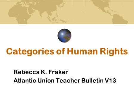 Categories of Human Rights Rebecca K. Fraker Atlantic Union Teacher Bulletin V13.
