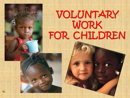 VOLUNTARY WORK FOR CHILDREN. The main feature of this kind of voluntary work is helping children in difficult situations. How are they assisted? Volunteers.