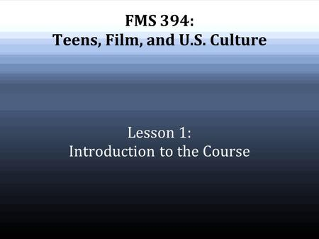 FMS 394: Teens, Film, and U.S. Culture Lesson 1: Introduction to the Course.