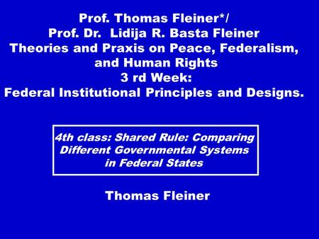 4th class: Shared Rule: Comparing Different Governmental Systems in Federal States Thomas Fleiner Prof. Thomas Fleiner*/ Prof. Dr. Lidija R. Basta Fleiner.