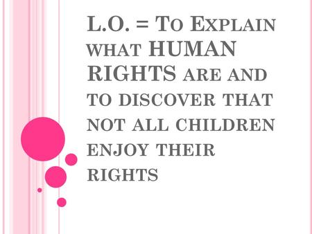 L.O. = T O E XPLAIN WHAT HUMAN RIGHTS ARE AND TO DISCOVER THAT NOT ALL CHILDREN ENJOY THEIR RIGHTS.