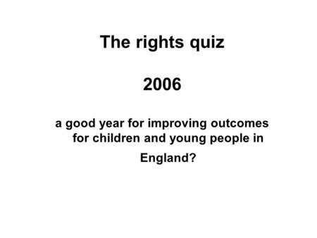 The rights quiz 2006 a good year for improving outcomes for children and young people in England?