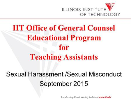 Sexual Harassment /Sexual Misconduct September 2015 IIT Office of General Counsel Educational Program for Teaching Assistants.