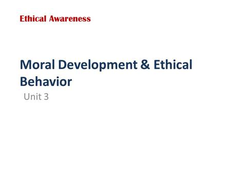 Moral Development & Ethical Behavior Unit 3 Ethical Awareness.