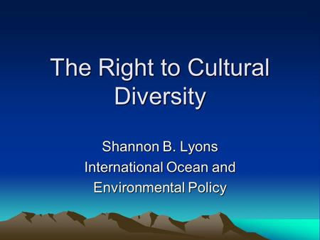 The Right to Cultural Diversity Shannon B. Lyons International Ocean and Environmental Policy.