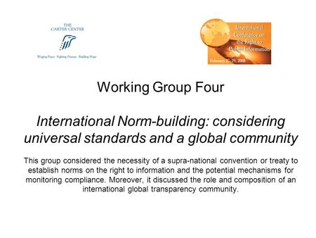 Working Group Four International Norm-building: considering universal standards and a global community This group considered the necessity of a supra-national.