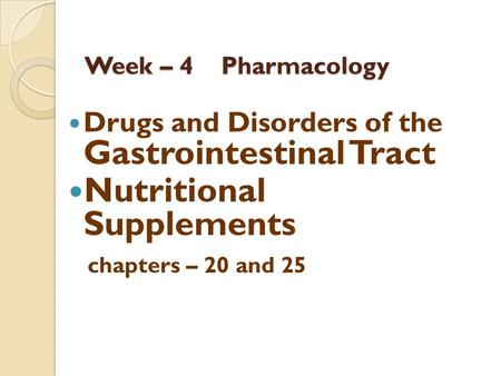 Week – 4 Pharmacology Drugs and Disorders of the Gastrointestinal Tract Nutritional Supplements chapters – 20 and 25.