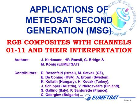Slide: 1 APPLICATIONS OF METEOSAT SECOND GENERATION (MSG) RGB COMPOSITES WITH CHANNELS 01-11 AND THEIR INTERPRETATION Authors:J. Kerkmann, HP. Roesli,