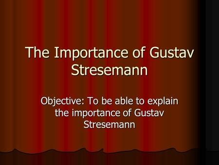 The Importance of Gustav Stresemann Objective: To be able to explain the importance of Gustav Stresemann.