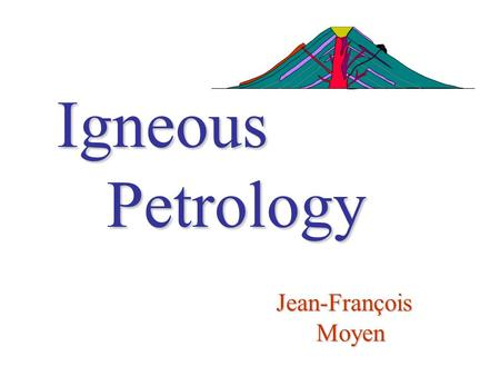 Igneous Petrology Jean-François Moyen. Practical informations Venues, dates, times Contact Textbooks Outline.
