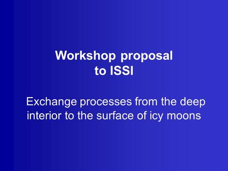 Workshop proposal to ISSI Exchange processes from the deep interior to the surface of icy moons.