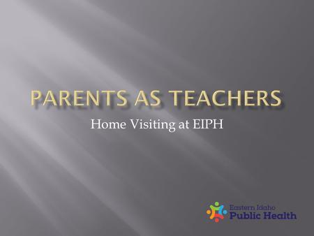 Home Visiting at EIPH.  All children will learn, grow and develop to realize their full potential.  To provide the information, support and encouragement.