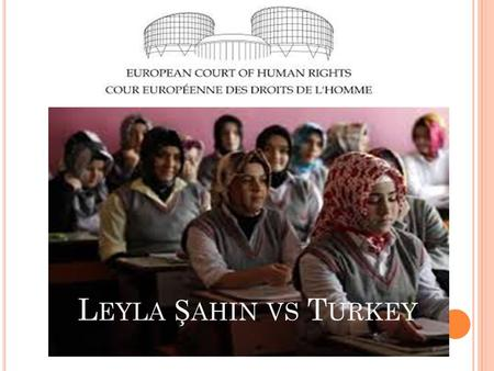 L EYLA Ş AHIN VS T URKEY. INTRODUCTION The applicant Ms Leyla Şahin alleged her rights and freedoms had been violated by the Turkish regulations on wearing.