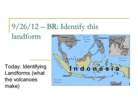 9/26/12 – BR: Identify this landform Today: Identifying Landforms (what the volcanoes make)
