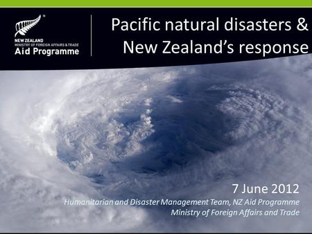 7 June 2012 Humanitarian and Disaster Management Team, NZ Aid Programme Ministry of Foreign Affairs and Trade Pacific natural disasters & New Zealand's.