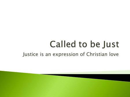 Justice is an expression of Christian love.  Justice is based on the distribution of goods and the equality of all citizens.  Justice is also a virtue.