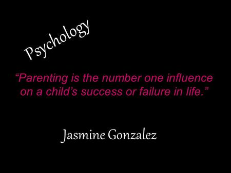 "Psychology Jasmine Gonzalez ""Parenting is the number one influence on a child's success or failure in life."""