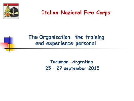 The O rganisation, the training end experience personal Tucuman,Argentina 25 – 27 september 2015 Italian Nazional Fire Corps.