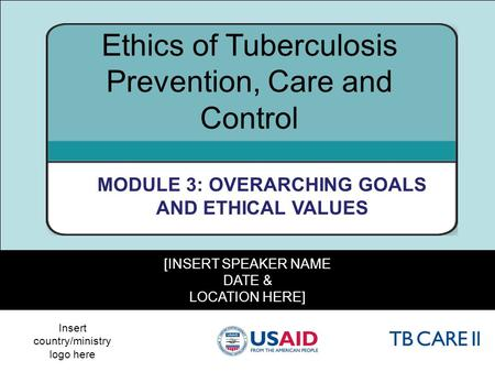 1 [INSERT SPEAKER NAME DATE & LOCATION HERE] Ethics of Tuberculosis Prevention, Care and Control MODULE 3: OVERARCHING GOALS AND ETHICAL VALUES Insert.