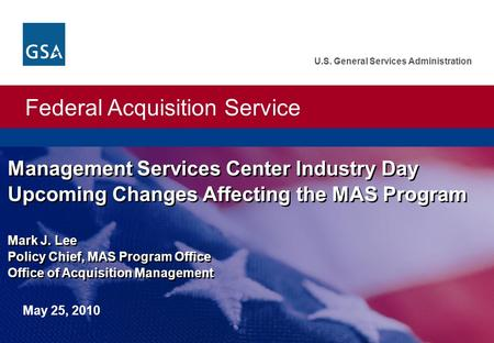 Federal Acquisition Service U.S. General Services Administration Management Services Center Industry Day Upcoming Changes Affecting the MAS Program Mark.